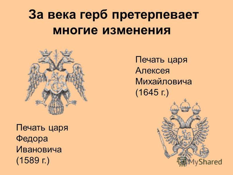 За века герб претерпевает многие изменения Печать царя Федора Ивановича (1589 г.) Печать царя Алексея Михайловича (1645 г.)
