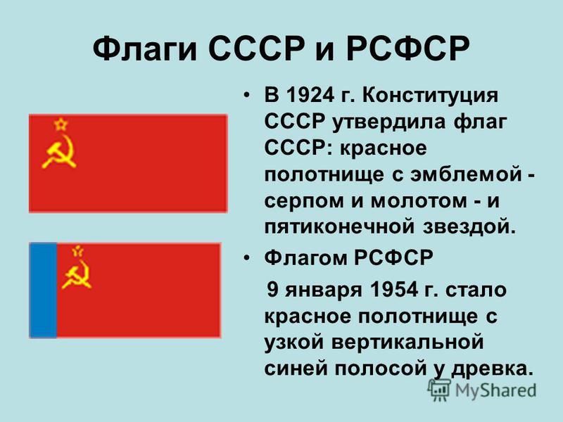 Флаги СССР и РСФСР В 1924 г. Конституция СССР утвердила флаг СССР: красное полотнище с эмблемой - серпом и молотом - и пятиконечной звездой. Флагом РСФСР 9 января 1954 г. стало красное полотнище с узкой вертикальной синей полосой у древка.
