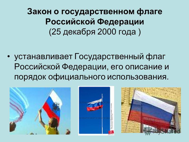 Закон о государственном флаге Российской Федерации (25 декабря 2000 года ) устанавливает Государственный флаг Российской Федерации, его описание и порядок официального использования.