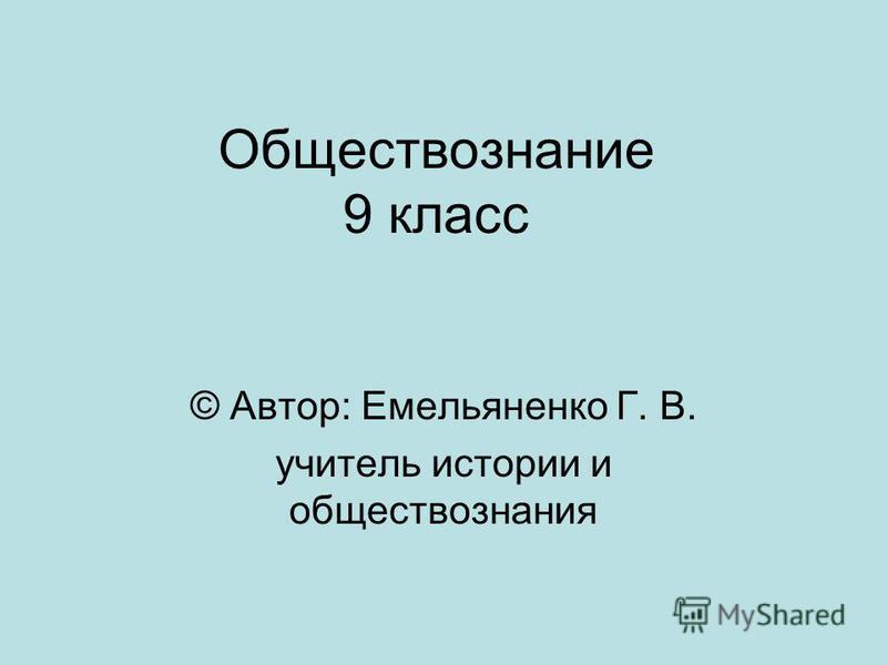 Обществознание 9 класс © Автор: Емельяненко Г. В. учитель истории и обществознания