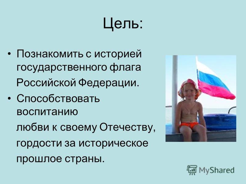 Цель: Познакомить с историей государственного флага Российской Федерации. Способствовать воспитанию любви к своему Отечеству, гордости за историческое прошлое страны.