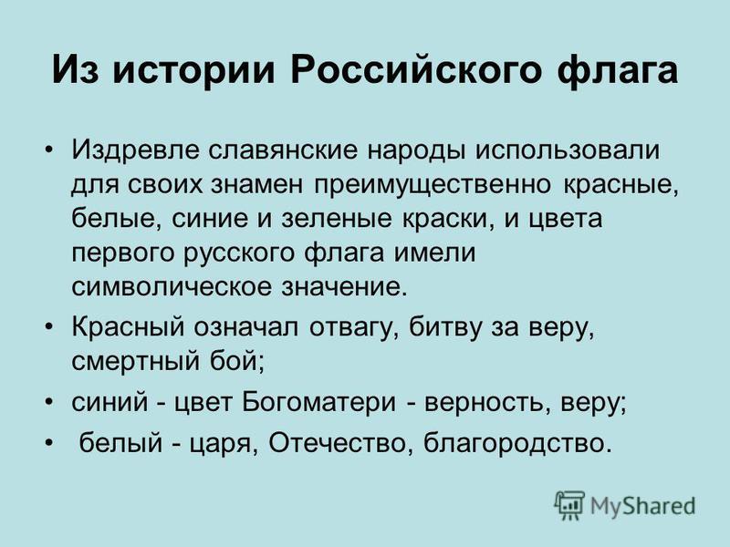 Из истории Российского флага Издревле славянские народы использовали для своих знамен преимущественно красные, белые, синие и зеленые краски, и цвета первого русского флага имели символическое значение. Красный означал отвагу, битву за веру, смертный
