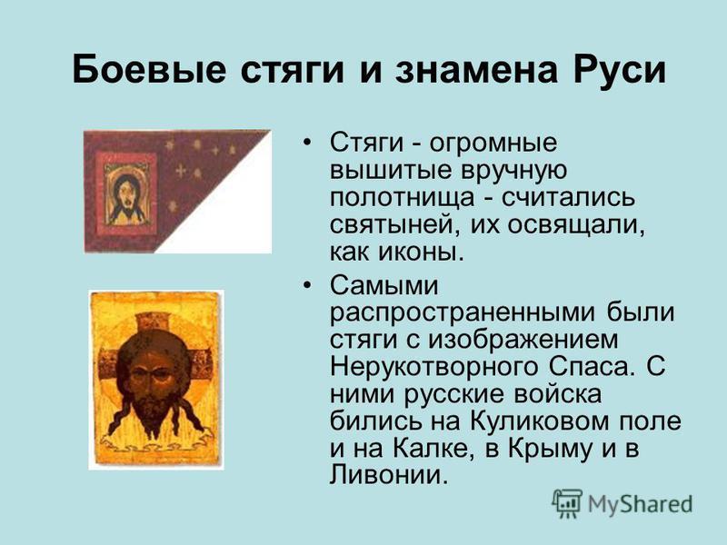 Боевые стяги и знамена Руси Стяги - огромные вышитые вручную полотнища - считались святыней, их освящали, как иконы. Самыми распространенными были стяги с изображением Нерукотворного Спаса. С ними русские войска бились на Куликовом поле и на Калке, в