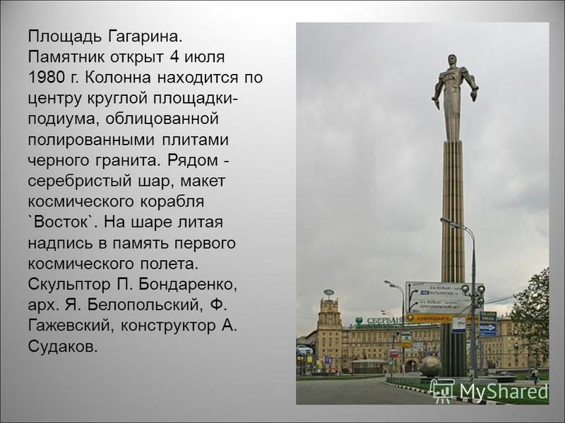 Площадь Гагарина. Памятник открыт 4 июля 1980 г. Колонна находится по центру круглой площадки- подиума, облицованной полированными плитами черного гранита. Рядом - серебристый шар, макет космического корабля `Восток`. На шаре литая надпись в память п