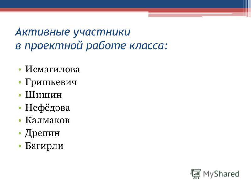 Активные участники в проектной работе класса: Исмагилова Гришкевич Шишин Нефёдова Калмаков Дрепин Багирли