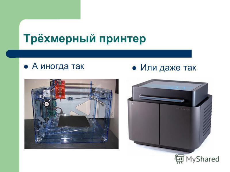 Трёхмерный принтер А иногда так Или даже так