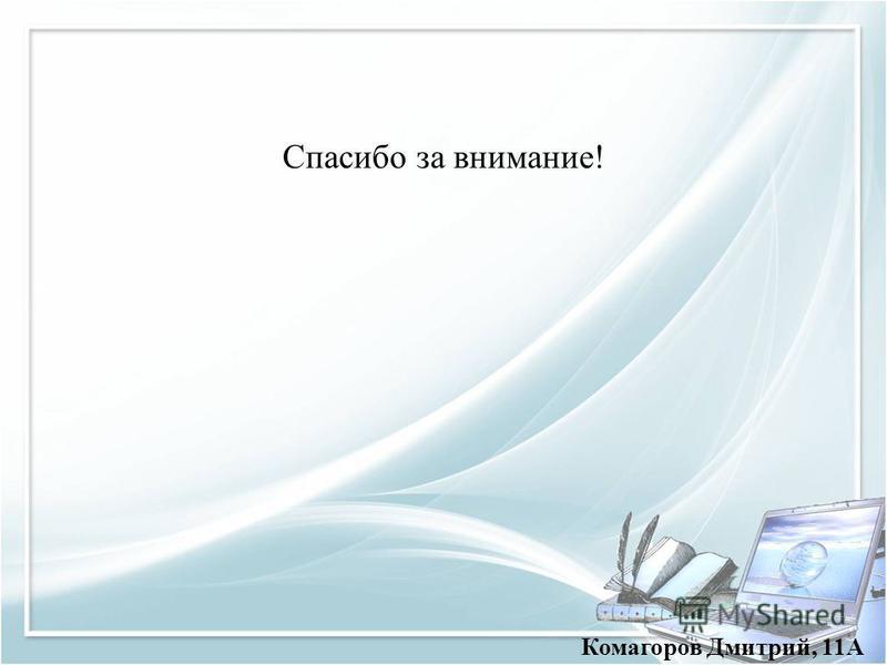 Спасибо за внимание! Комагоров Дмитрий, 11А