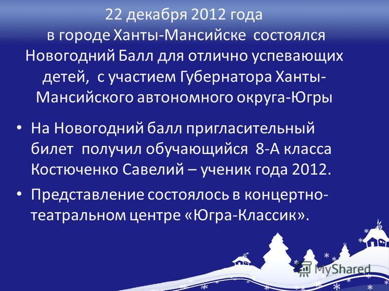 22 декабря 2012 года в городе Ханты-Мансийске состоялся Новогодний Балл для отлично успевающих детей, с участием Губернатора Ханты- Мансийского автономного округа-Югры На Новогодний балл пригласительный билет получил обучающийся 8-А класса Костюченко