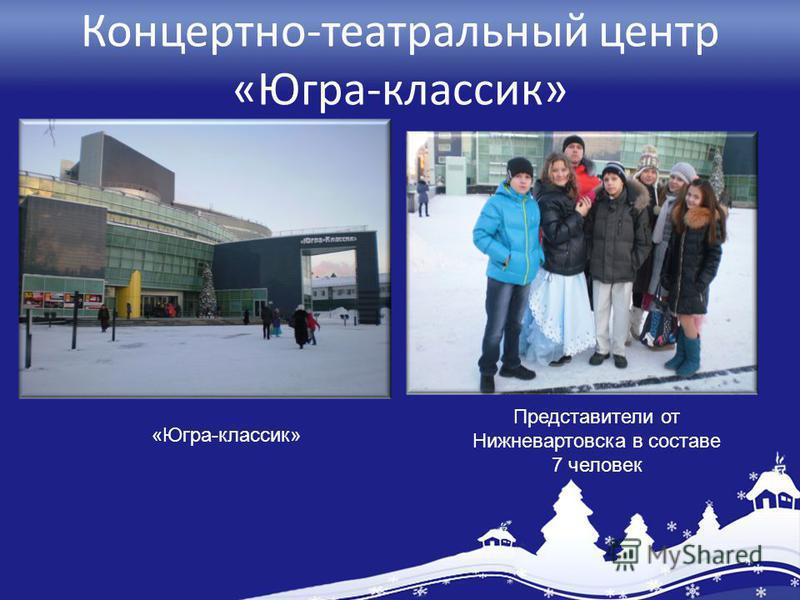 Концертно-театральный центр «Югра-классик» Представители от Нижневартовска в составе 7 человек «Югра-классик»
