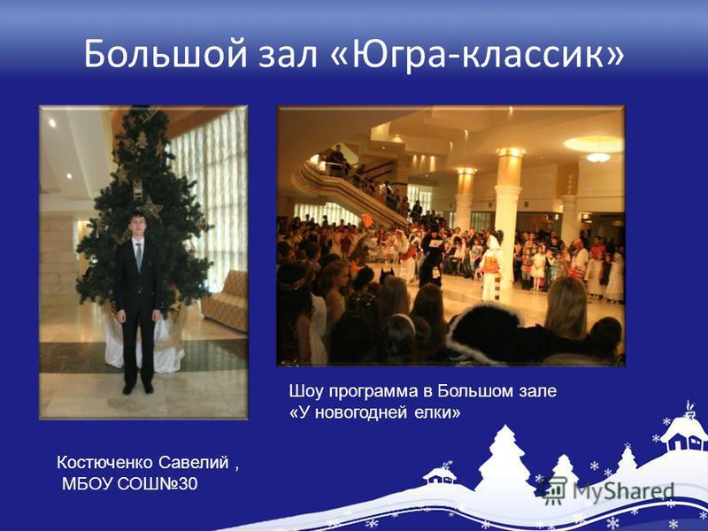 Большой зал «Югра-классик» Шоу программа в Большом зале «У новогодней елки» Костюченко Савелий, МБОУ СОШ30