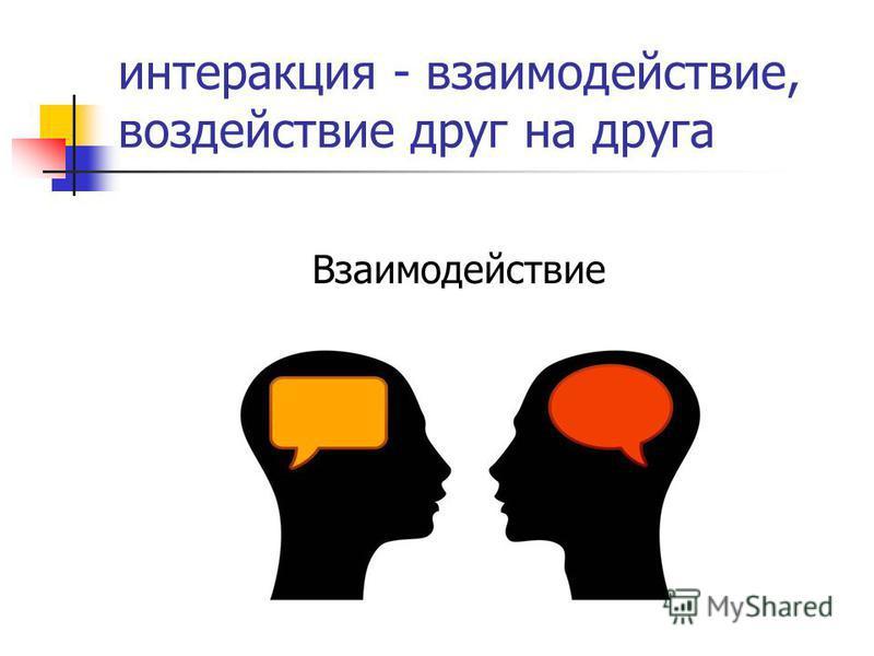 интеракция - взаимодействие, воздействие друг на друга Взаимодействие