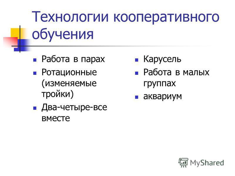 Технологии кооперативного обучения Работа в парах Ротационные (изменяемые тройки) Два-четыре-все вместе Карусель Работа в малых группах аквариум