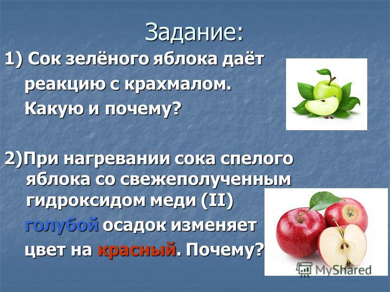 Задание: 1) Сок зелёного яблока даёт реакцию с крахмалом. реакцию с крахмалом. Какую и почему? Какую и почему? 2)При нагревании сока спелого яблока со свежеполученным гидроксидом меди (II) голубой осадок изменяет голубой осадок изменяет цвет на красн