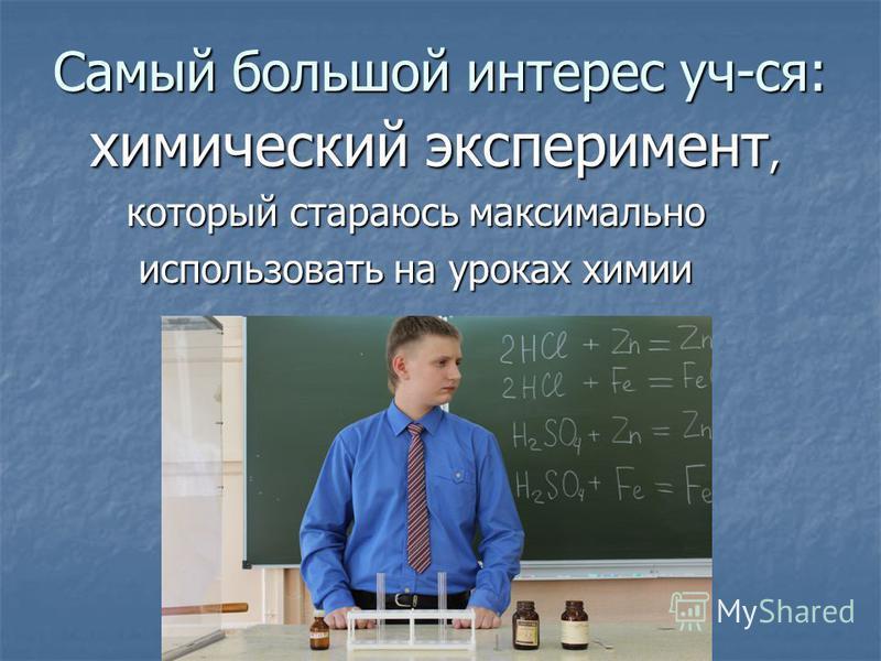 Самый большой интерес уч-ся: химический эксперимент, химический эксперимент, который стараюсь максимально который стараюсь максимально использовать на уроках химии использовать на уроках химии