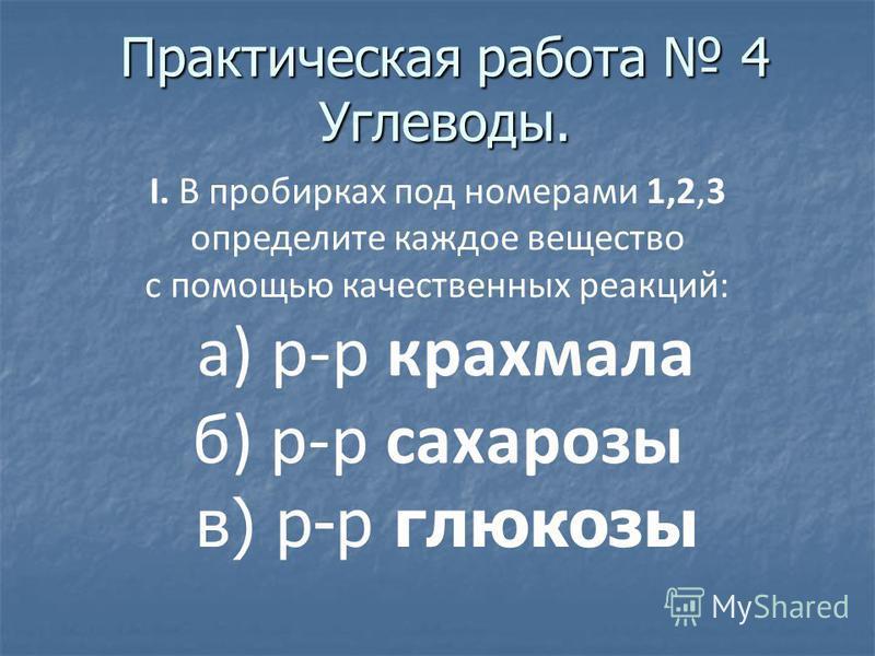 Практическая работа 4 Углеводы. I. В пробирках под номерами 1,2,3 определите каждое вещество с помощью качественных реакций: а) р-р крахмала б) р-р сахарозы в) р-р глюкозы