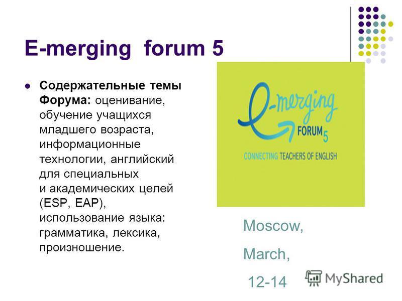 E-merging forum 5 Содержательные темы Форума: оценивание, обучение учащихся младшего возраста, информационные технологии, английский для специальных и академических целей (ESP, EAP), использование языка: грамматика, лексика, произношение. Moscow, Mar