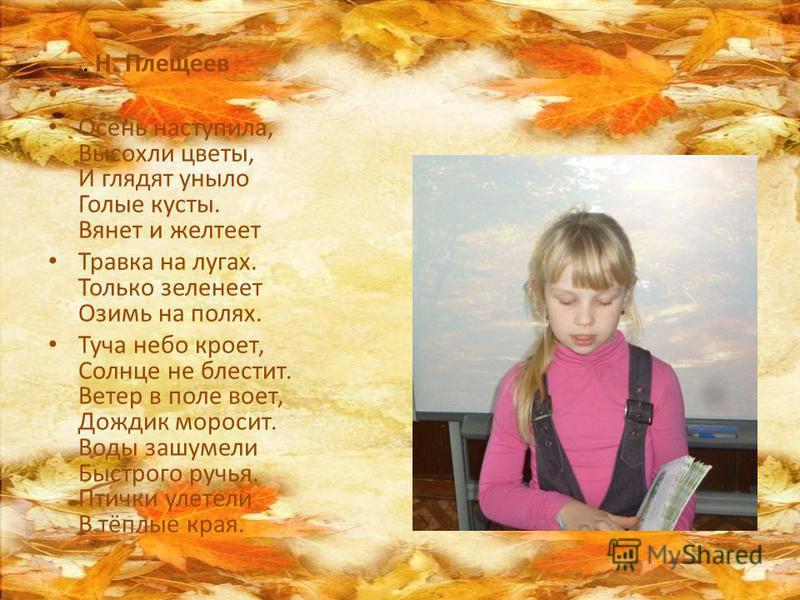 А. Н. Плещеев Осень наступила, Высохли цветы, И глядят уныло Голые кусты. Вянет и желтеет Травка на лугах. Только зеленеет Озимь на полях. Туча небо кроет, Солнце не блестит. Ветер в поле воет, Дождик моросит. Воды зашумели Быстрого ручья. Птички уле