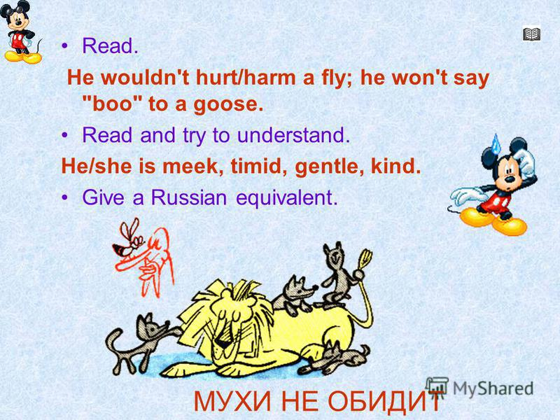 Мухи не обидит. Read. He wouldn't hurt/harm a fly; he won't say boo to a goose. Read and try to understand. He/she is meek, timid, gentle, kind. Give a Russian equivalent. МУХИ HE ОБИДИТ