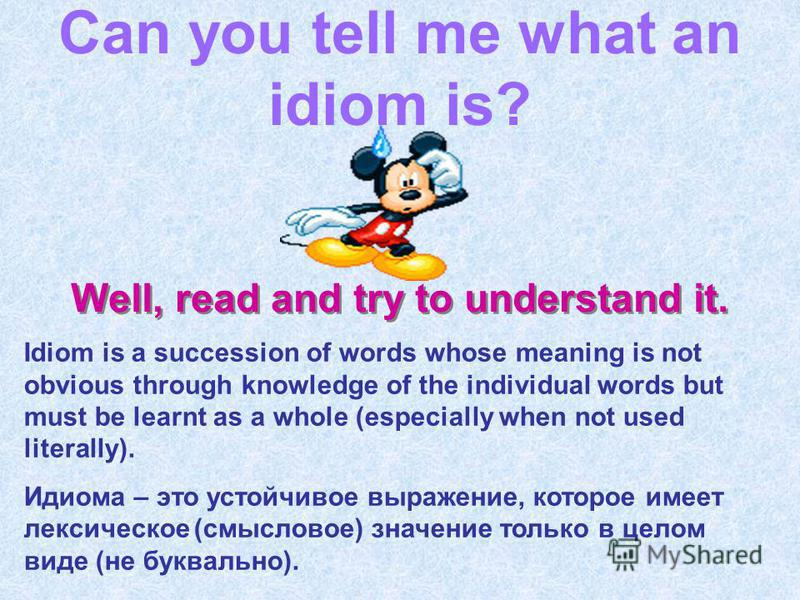Can you tell me what an idiom is? Well, read and try to understand it. Idiom is a succession of words whose meaning is not obvious through knowledge of the individual words but must be learnt as a whole (especially when not used literally). Идиома –
