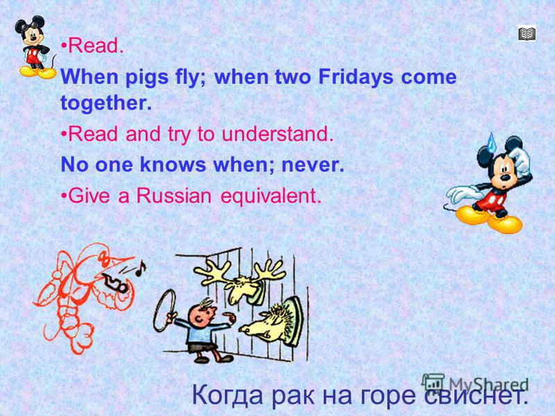 Когда рак на горе свиснет Read. When pigs fly; when two Fridays come together. Read and try to understand. No one knows when; never. Give a Russian equivalent. Когда рак на горе свиснет.