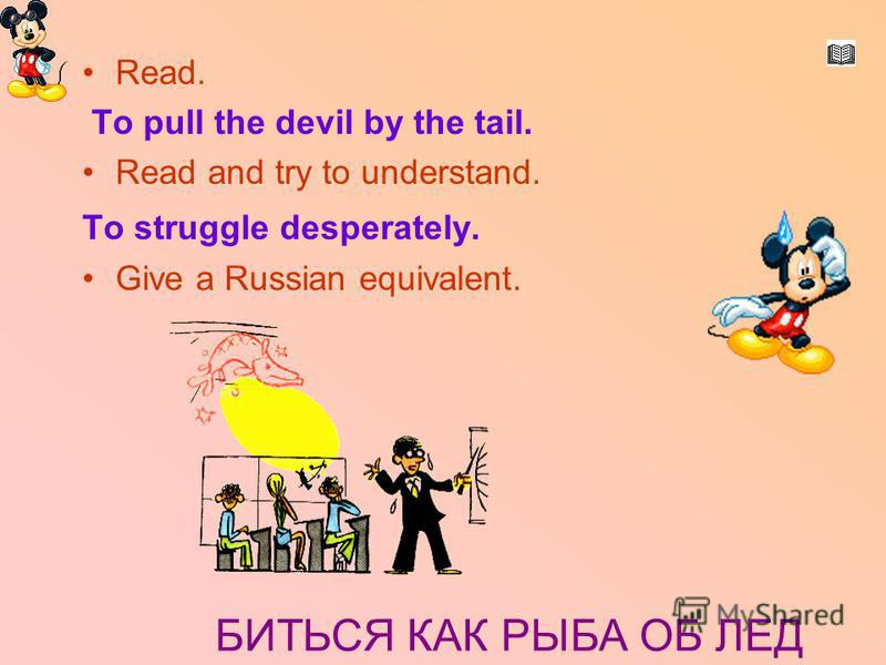 Биться как рыба об лед. Read. To pull the devil by the tail. Read and try to understand. To struggle desperately. Give a Russian equivalent. БИТЬСЯ КАК РЫБА ОБ ЛЕД