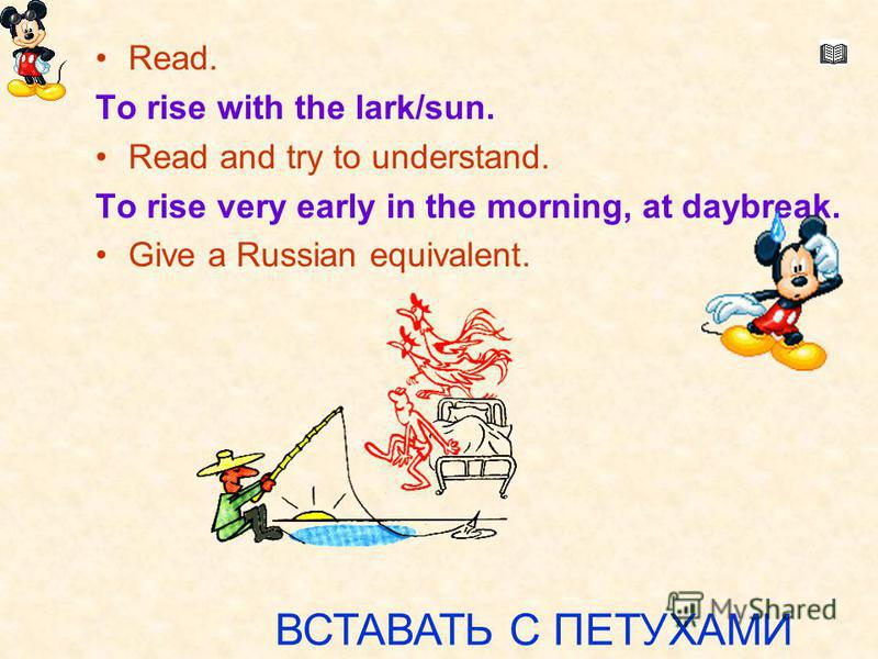 Вставать с петухами. Read. To rise with the lark/sun. Read and try to understand. To rise very early in the morning, at daybreak. Give a Russian equivalent. ВСТАВАТЬ С ПЕТУХАМИ