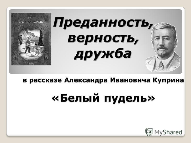 Преданность, верность, дружба в рассказе Александра Ивановича Куприна «Белый пудель»
