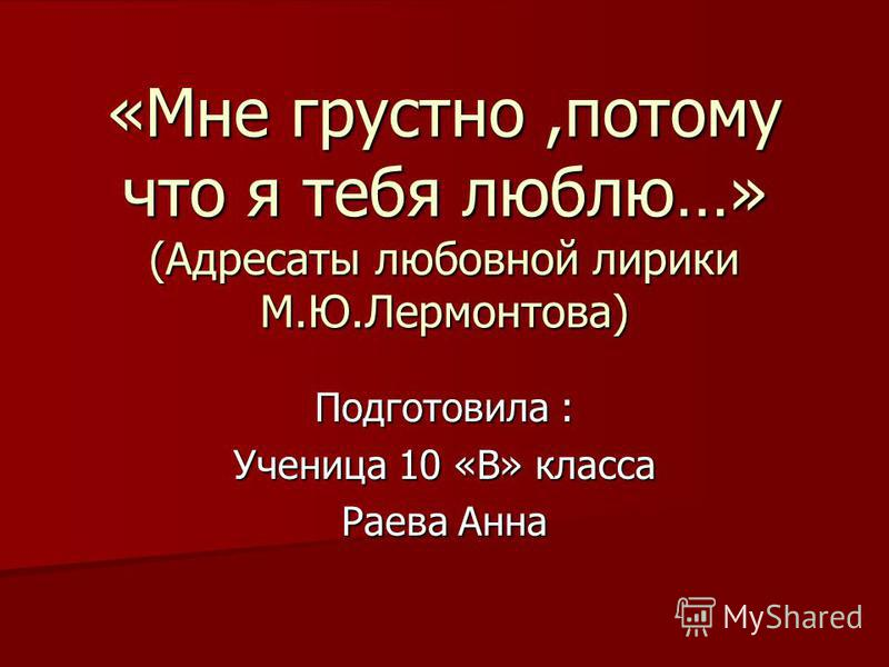 «Мне грустно,потому что я тебя люблю…» (Адресаты любовной лирики М.Ю.Лермонтова) Подготовила : Ученица 10 «В» класса Раева Анна