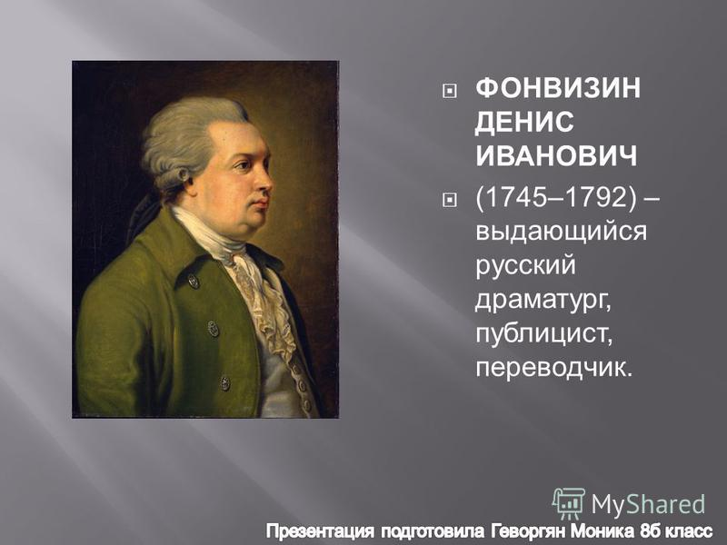 ФОНВИЗИН ДЕНИС ИВАНОВИЧ (1745–1792) – выдающийся русский драматург, публицист, переводчик.