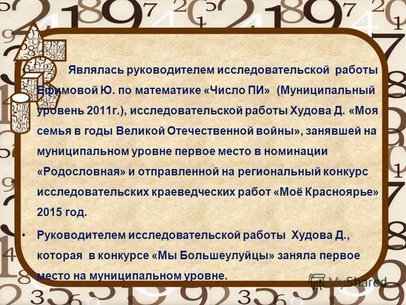 Являлась руководителем исследовательской работы Ефимовой Ю. по математике «Число ПИ» (Муниципальный уровень 2011 г.), исследовательской работы Худова Д. «Моя семья в годы Великой Отечественной войны», занявшей на муниципальном уровне первое место в н