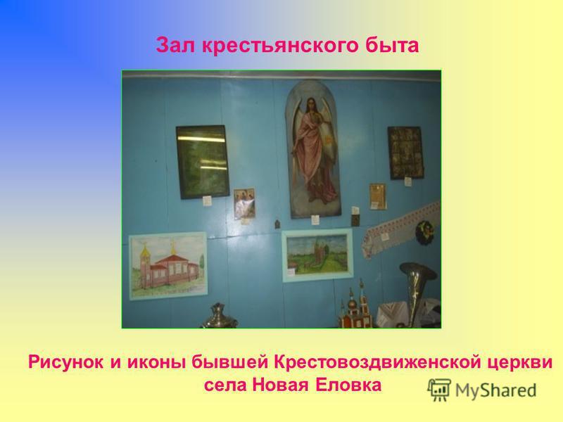 Рисунок и иконы бывшей Крестовоздвиженской церкви села Новая Еловка Зал крестьянского быта