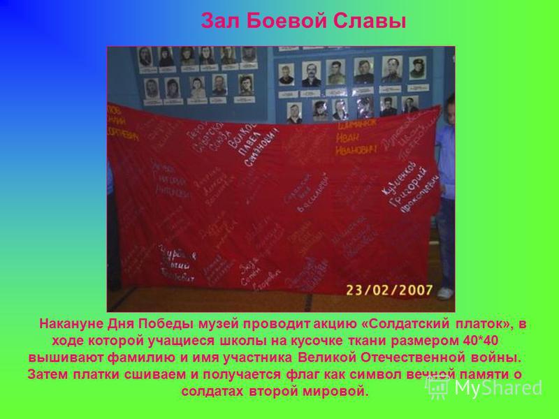 Накануне Дня Победы музей проводит акцию «Солдатский платок», в ходе которой учащиеся школы на кусочке ткани размером 40*40 вышивают фамилию и имя участника Великой Отечественной войны. Затем платки сшиваем и получается флаг как символ вечной памяти