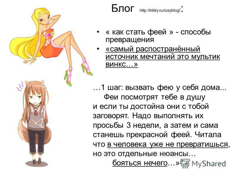 Блог http://trikky.ru/roxyblog / : « как стать феей » - способы превращения «самый распостранённый источник мечтаний это мультик винкс…» …1 шаг: вызвать фею у себя дома... Феи посмотрят тебе в душу и если ты достойна они с тобой заговорят. Надо выпол