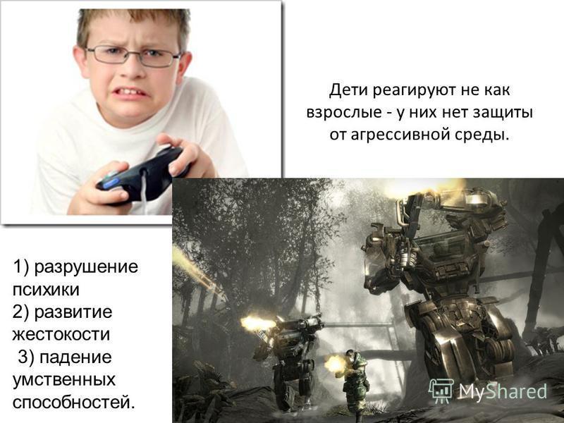 Дети реагируют не как взрослые - у них нет защиты от агрессивной среды. 1) разрушение психики 2) развитие жестокости 3) падение умственных способностей.