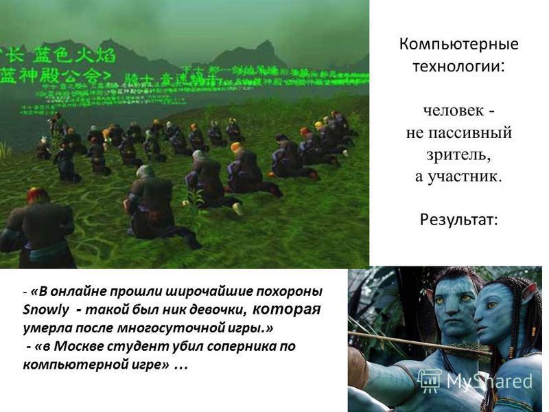 Компьютерные технологии : человек - не пассивный зритель, а участник. Результат: - «В онлайне прошли широчайшие похороны Snowly - такой был ник девочки, которая умерла после многосуточной игры. » - «в Москве студент убил соперника по компьютерной игр