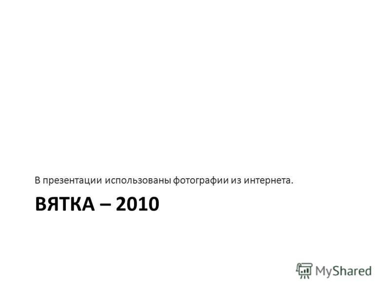 ВЯТКА – 2010 В презентации использованы фотографии из интернета.