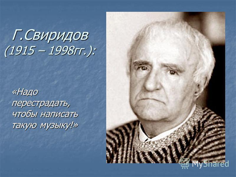 Г.Свиридов (1915 – 1998 гг.): «Надо перестрадать, чтобы написать такую музыку!» «Надо перестрадать, чтобы написать такую музыку!»