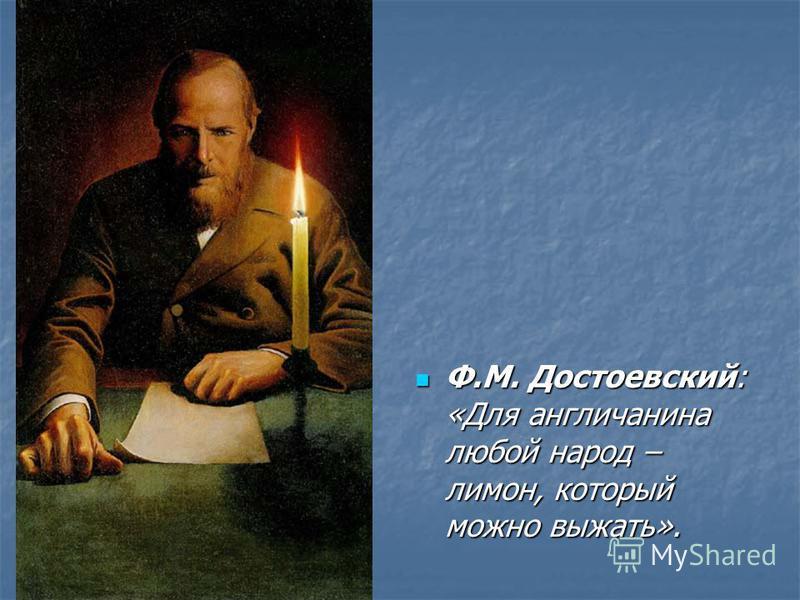 Ф.М. Достоевский: «Для англичанина любой народ – лимон, который можно выжать». Ф.М. Достоевский: «Для англичанина любой народ – лимон, который можно выжать».