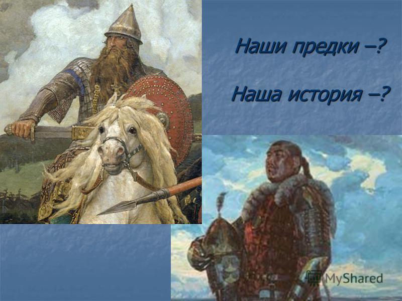 Наши предки –? Наша история –?