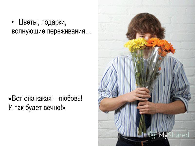 Цветы, подарки, волнующие переживания… «Вот она какая – любовь! И так будет вечно!»