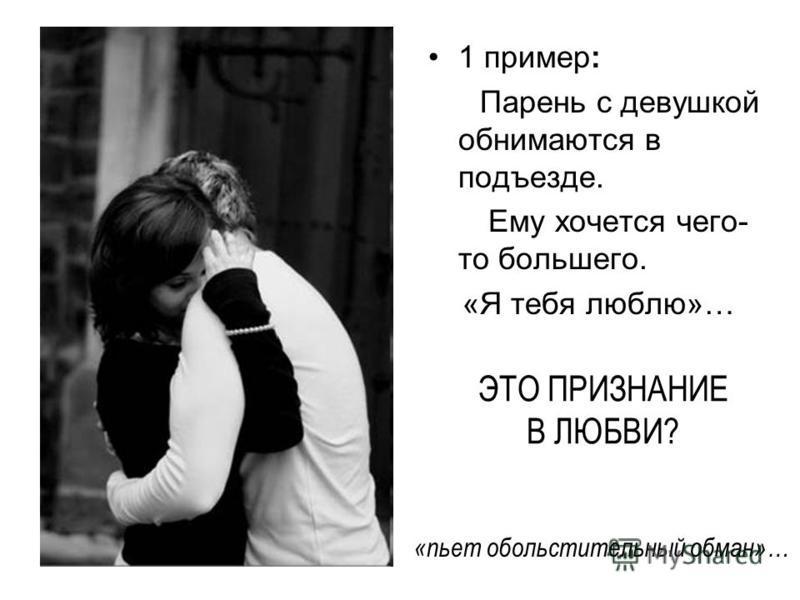 ЭТО ПРИЗНАНИЕ В ЛЮБВИ? 1 пример: Парень с девушкой обнимаются в подъезде. Ему хочется чего- то большего. «Я тебя люблю»… «пьет обольстительный обман»…