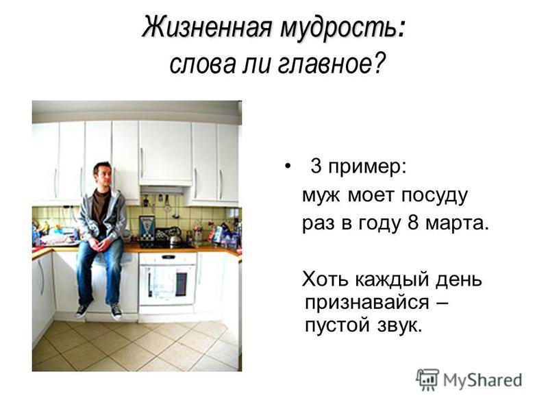 Жизненная мудрость Жизненная мудрость : слова ли главное? 3 пример: муж моет посуду раз в году 8 марта. Хоть каждый день признавайся – пустой звук.