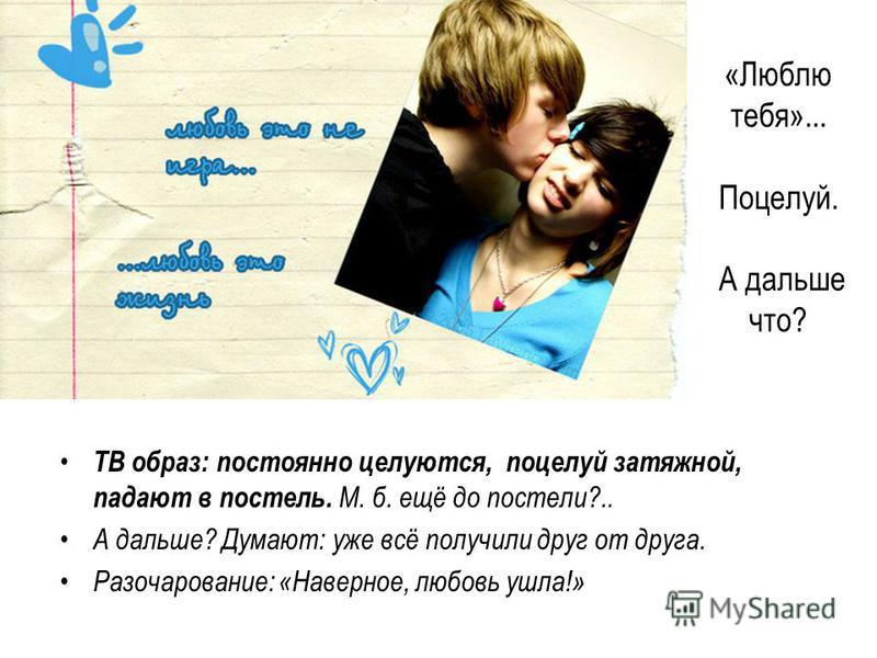 «Люблю тебя»... Поцелуй. А дальше что? ТВ образ: постоянно целуются, поцелуй затяжной, падают в постель. М. б. ещё до постели?.. А дальше? Думают: уже всё получили друг от друга. Разочарование: «Наверное, любовь ушла!»
