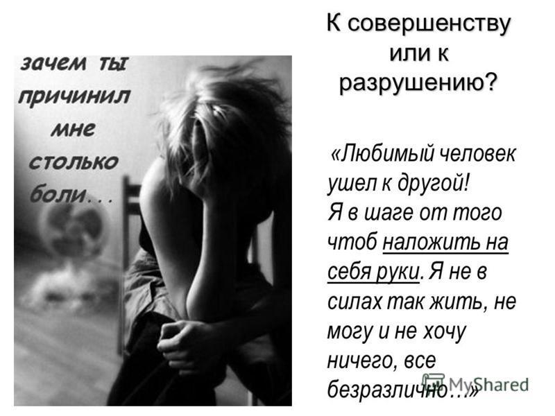К совершенству или к разрушению? «Любимый человек ушел к другой! Я в шаге от того чтоб наложить на себя руки. Я не в силах так жить, не могу и не хочу ничего, все безразлично…»