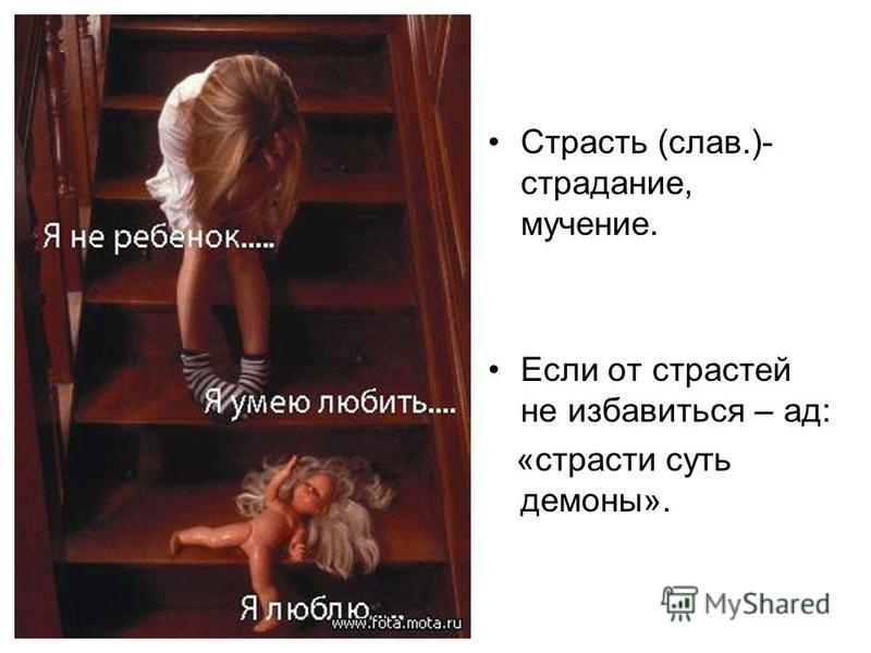 Страсть (слав.)- страдание, мучение. Если от страстей не избавиться – ад: «страсти суть демоны».