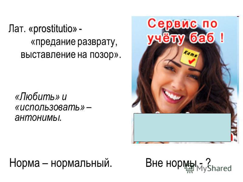 Норма – нормальный. Вне нормы - ? «prostitutio» - Лат. «prostitutio» - «предание разврату, выставление на позор». «Любить» и «использовать» – антонимы.