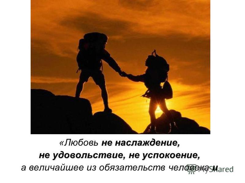 не наслаждение, «Любовь не наслаждение, не удовольствие, не успокоение, а величайшее из обязательств человека и
