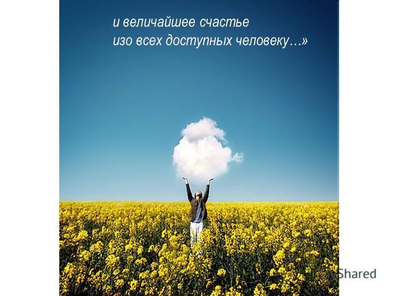 и величайшее счастье изо всех доступных человеку…»
