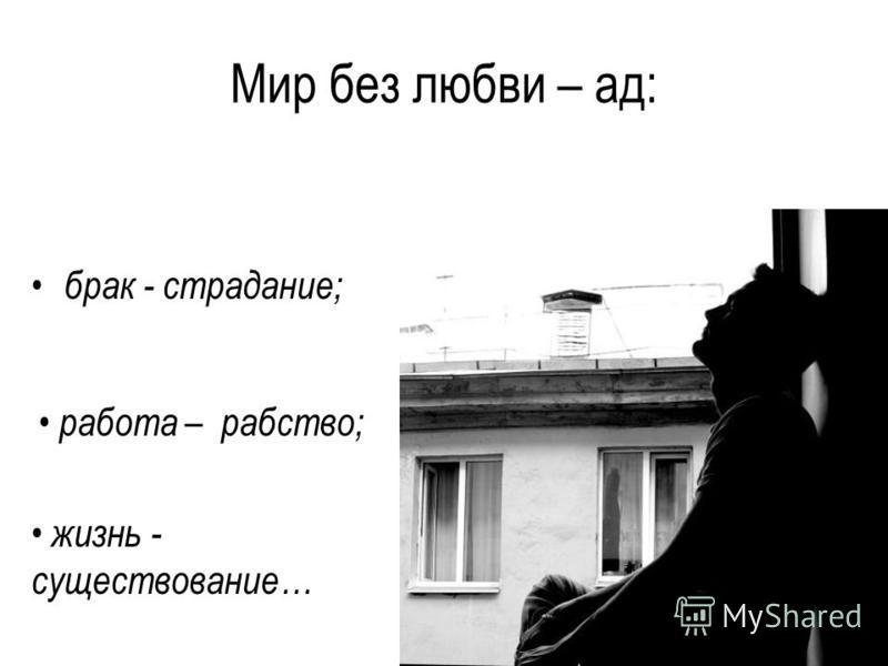 Мир без любви – ад: брак - страдание; работа – рабство; жизнь - существование…