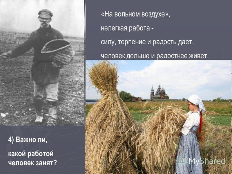 4) Важно ли, какой работой человек занят? «На вольном воздухе», нелегкая работа - силу, терпение и радость дает, человек дольше и радостнее живет.